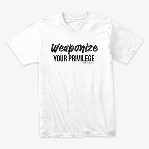 Weaponize Your Privilege White T-Shirt Front