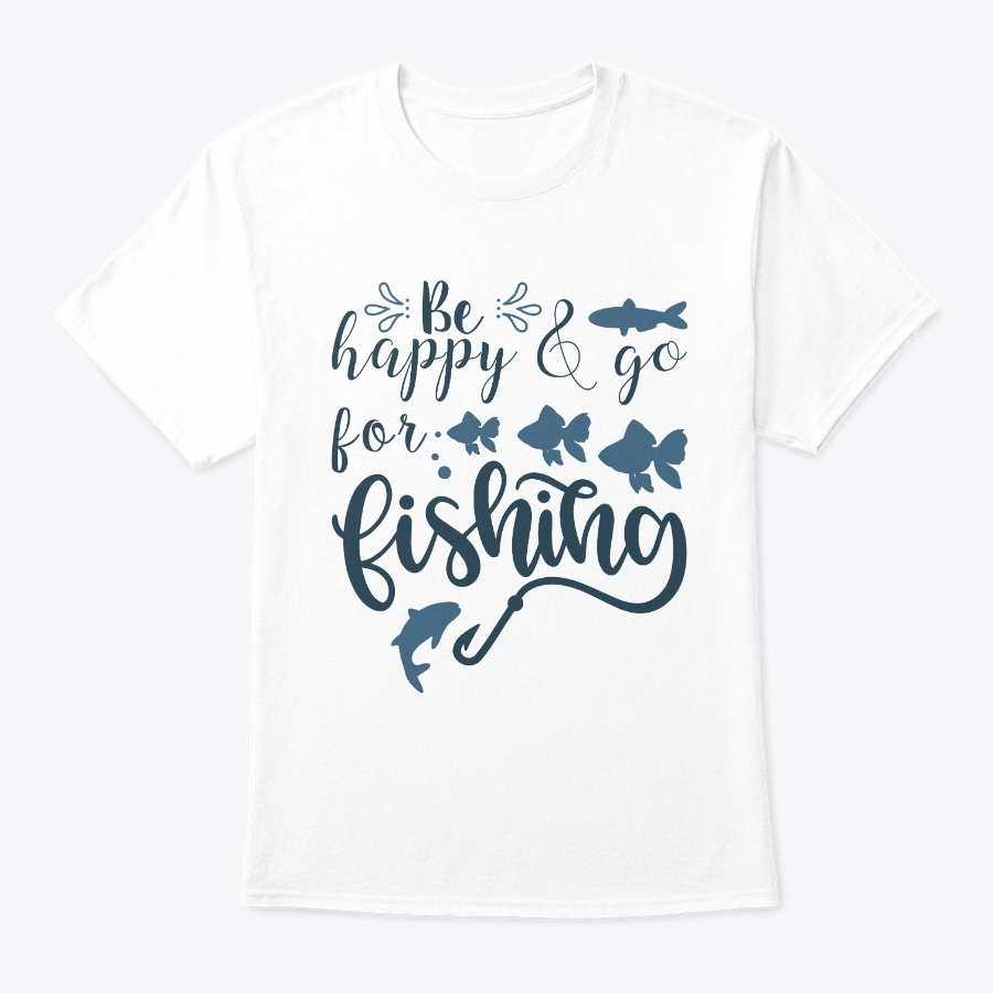 Be Happy And Go For Fishing Unisex Tshirt