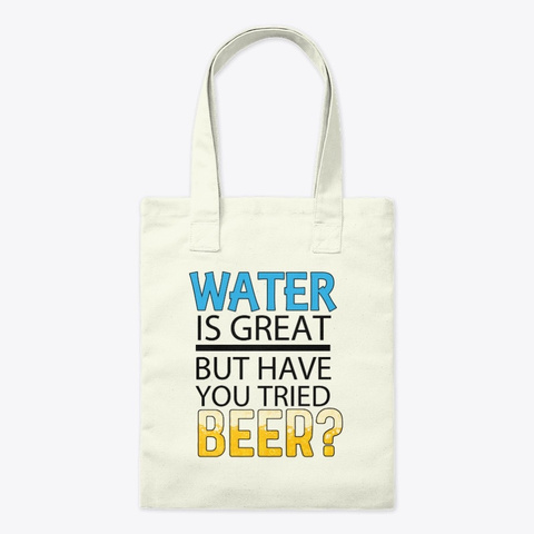 Water Is Great Have You Tried Beer? V2  Natural T-Shirt Front