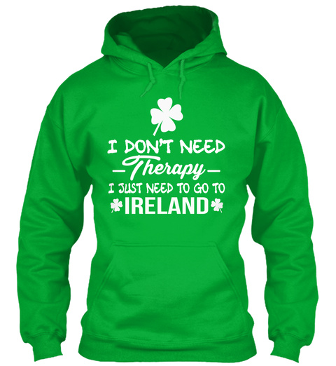 I Dont Need Therapy I Just Need To Go To Ireland Kelly Green Sweatshirt Front