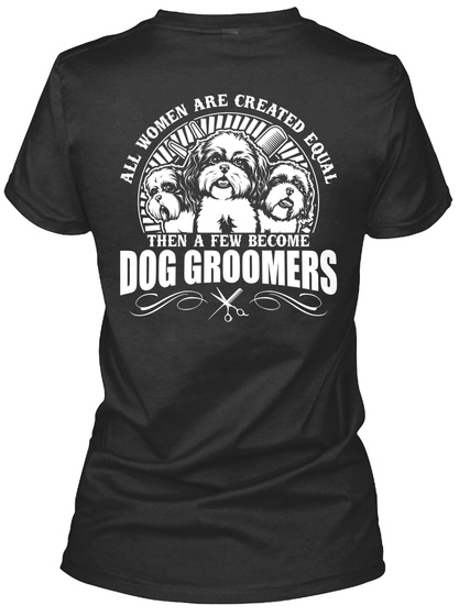 All Women Are Created Equal Then A Few Become Dog Groomers Black T-Shirt Back