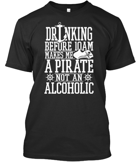 Drinking Before 10am Makes Me A Pirate Not An Alcoholic Black T-Shirt Front