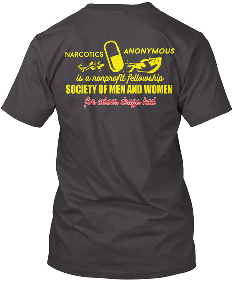 Narcotics Anonymous Is A Nonprofit Fellowship Society Of Men And Women For Whom Dugs Had Heathered Charcoal  T-Shirt Back
