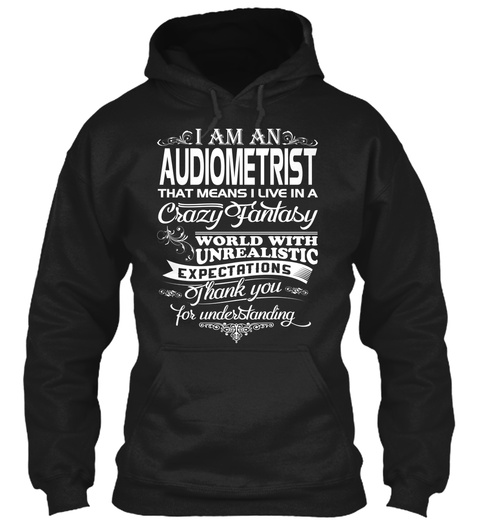 I Am An Audiometrist That Means I Live In A Crazy Fantasy World With Unrealistic Expectations Thank You For... Black T-Shirt Front