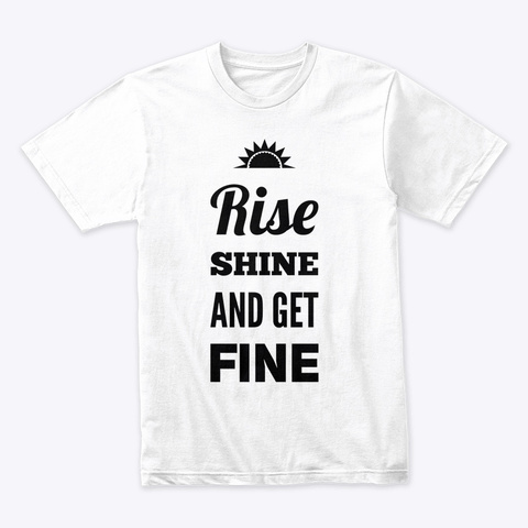 Rise Shine And Get Fine White T-Shirt Front