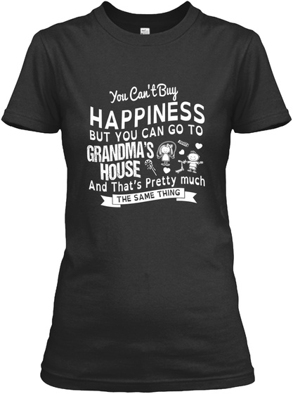 You Cant Buy Happiness But You Can Go To Grandmas House And Thats Pretty Much The Same Thing Black T-Shirt Front