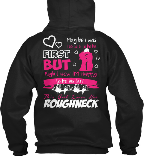 Maybe I Was Too Late To Be His First But Right Now Im Happy To Be His Last This Girl Loves Her Roughneck Black T-Shirt Back