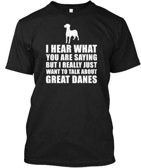 I Hear What You Are Saying But I Really Just Want To Talk About Great Danes Black T-Shirt Front