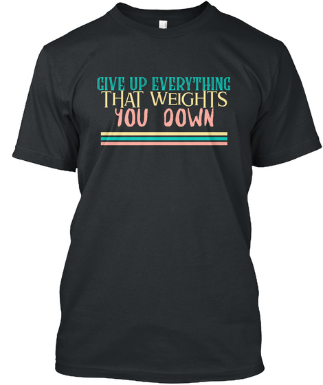 Give Up Everything That Weightsyou Down  Black T-Shirt Front