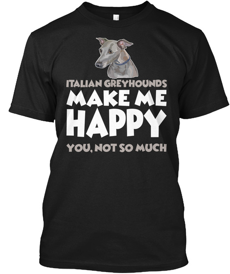 Italian Greyhounds Make Me Happy You, Not So Much Black T-Shirt Front