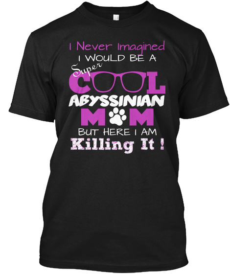 I Never Imagined Super I Would Be A C L Abyssinian M  M  But Here I Am Killing It ! Black T-Shirt Front