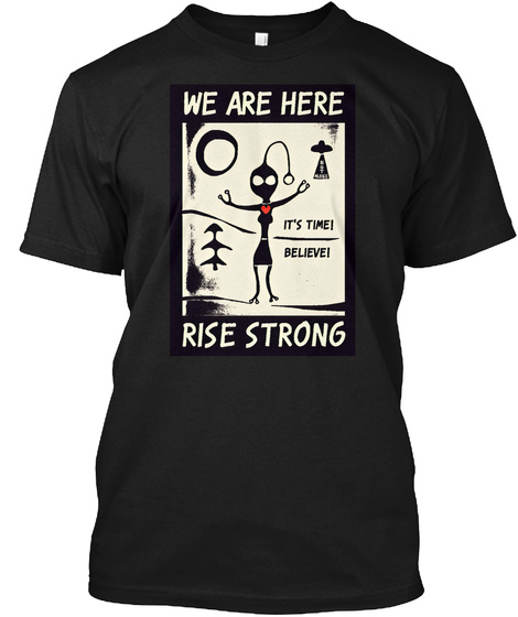 We Are Here It's Time! Believe! Rise Strong Black T-Shirt Front