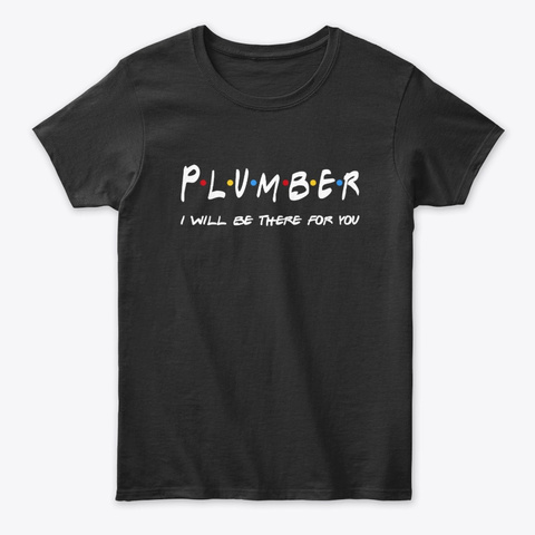 Plumber Gifts I'll Be There For You Black T-Shirt Front