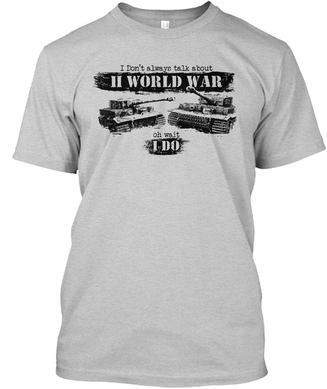 I Don't Always Talk About Second World War Oh Wait I Do Light Steel T-Shirt Front