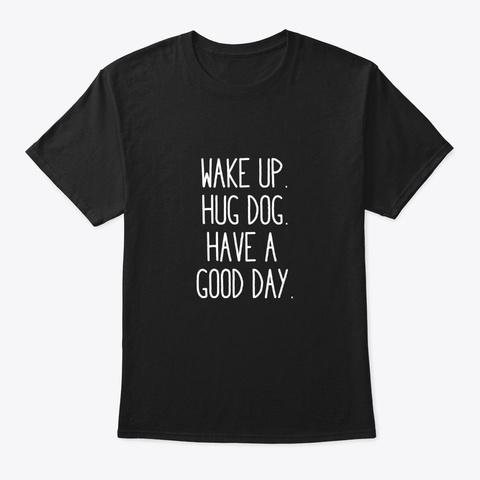 Wake Up Hug Dog Have A Good Day Dog Love Black T-Shirt Front