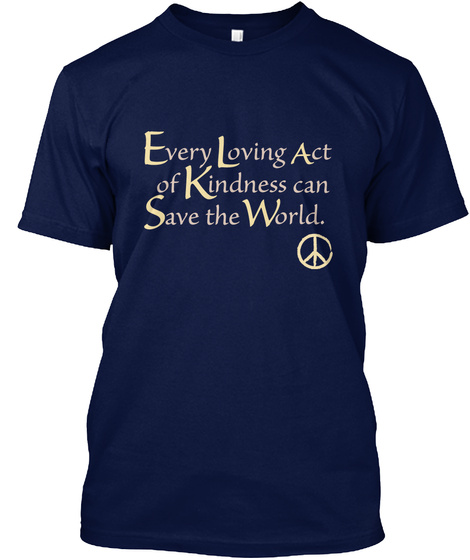Every Loving Act Of Kindness Can Save The World. Navy T-Shirt Front