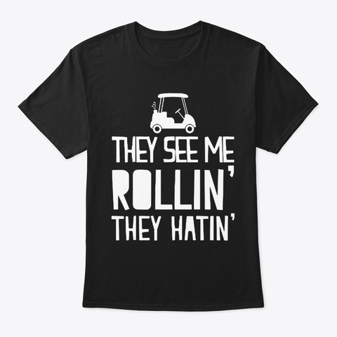 They See Me Rollin They Hatin Golf Shirt Black T-Shirt Front