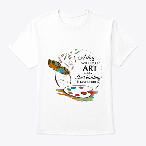 A Day Without Art White T-Shirt Front