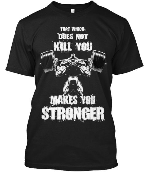 That Which Does Not Kill You Makes You Stronger Black T-Shirt Front