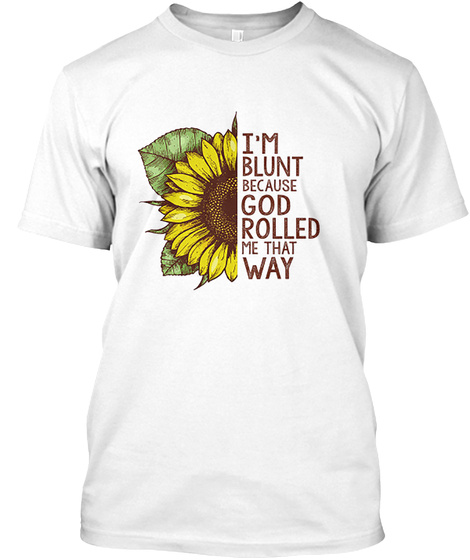 I'm Blunt Because God Rolled Me That Way White T-Shirt Front