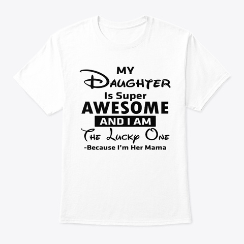My Daughter Is Super Awesome And I Tee White T-Shirt Front