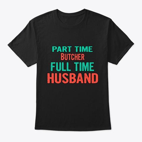 Butcher Part Time Husband Full Time Black T-Shirt Front