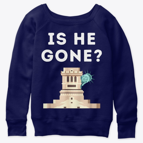 Is He Gone Statue Of Liberty Funny Trump Navy  T-Shirt Front
