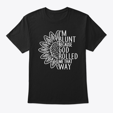 I Am Blunt Because God Rolled Me That Wa Black T-Shirt Front