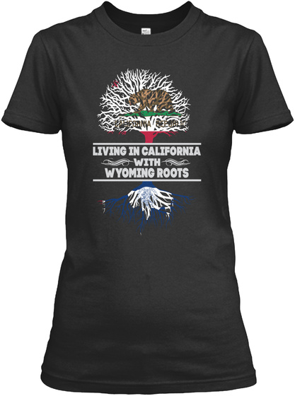 Living In California With Wyoming Roots Black T-Shirt Front