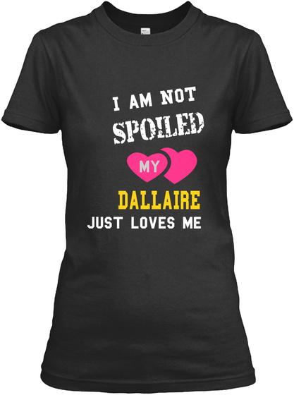 I  Am Not Spoiled My Da L La Ir E Just Loves Me Black T-Shirt Front