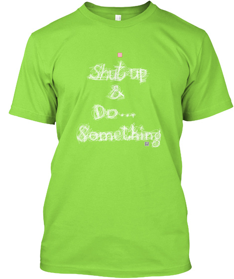 Shut Up And Do... Something Lime T-Shirt Front