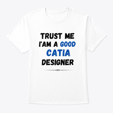 Trust Me I'am A Good Catia Designer White T-Shirt Front