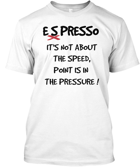 E     S    Presso X It's Not About The Speed, Point Is In  The Pressure ! White T-Shirt Front
