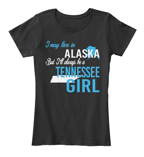 I May Live In Alaska But Always Be A Tennessee Girl  Black T-Shirt Front
