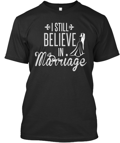 I Still Believe In Marriage  Black T-Shirt Front