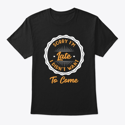 Sorry I'm Late I Didn't Want To Come Black T-Shirt Front