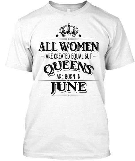 3f2663a56 from Woman 2018 Birthday Gifts. All Women Are Created Equal Queens June  White T-Shirt Front