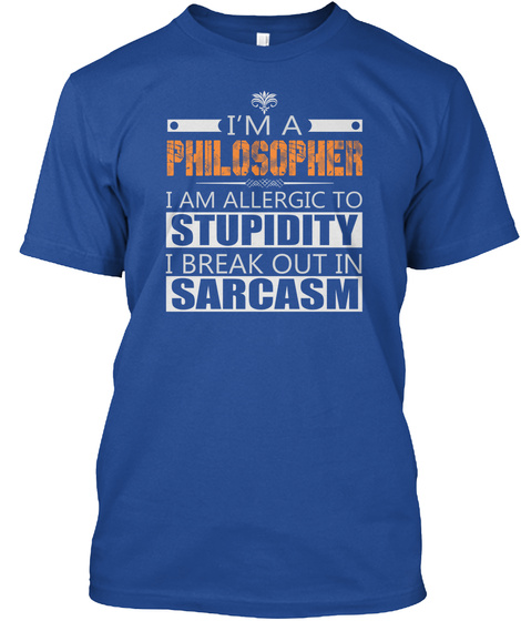 I'm A Philosopher I Am Allergic To Stupidity I Break Out In Sarcasm Deep Royal T-Shirt Front