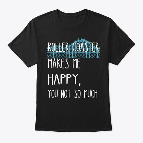 Roller Coaster Makes Me Happy You Not Black T-Shirt Front