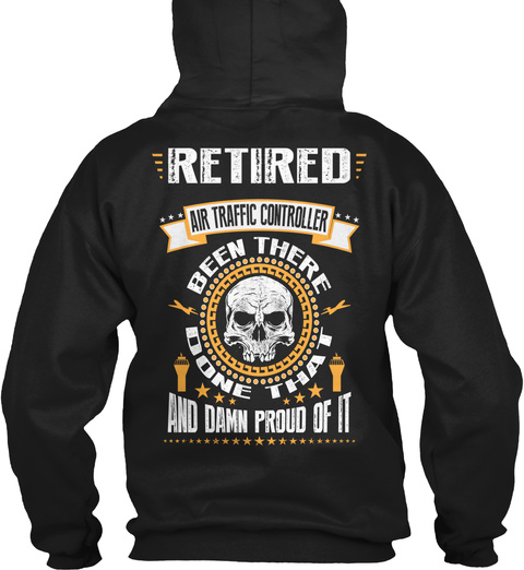 Retired Air Traffic Controller Retired Air Traffic Controller Been There Done That And Damn Proud Of It Black T-Shirt Back