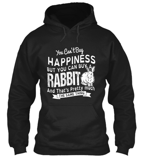 You Can't Buy Happiness But You Can Buy A Rabbit And That's Pretty Much The Same Thing Black T-Shirt Front