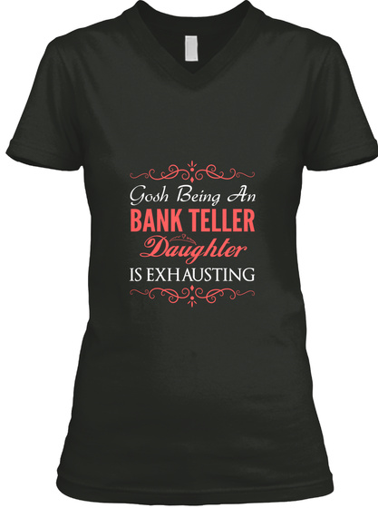 Gosh Being An Bank Teller Daughter Is Exhausting Black T-Shirt Front