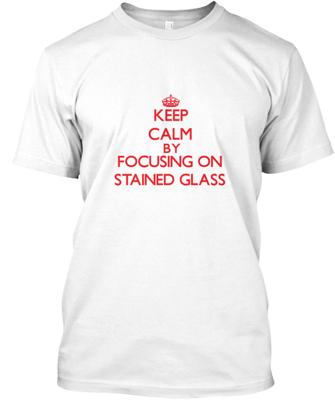 Keep Calm By Focusing On Stained Glass White T-Shirt Front