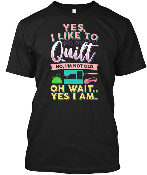 Yes, I Like To Quilt No, I'm Not Old. Oh Wait.. Yes I Am. Black T-Shirt Front