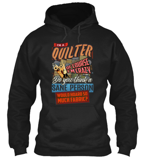 I'm A Quilter Of Course I'm Crazy Do You Think A Sane Person Would Hoard So Much Fabric? Black T-Shirt Front