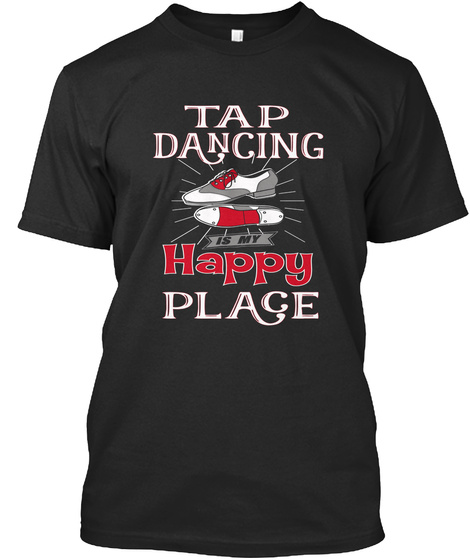Tap Dancing Is My Happy Place  Black T-Shirt Front