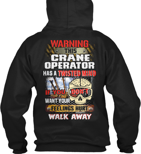 Warning This Crane Operator Has A Twisted Mind If You Don't Want Your Feelings Hurt Walk Away Black T-Shirt Back