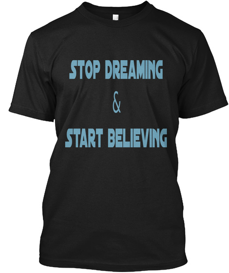 Stop Dreaming & Start Believing Black T-Shirt Front