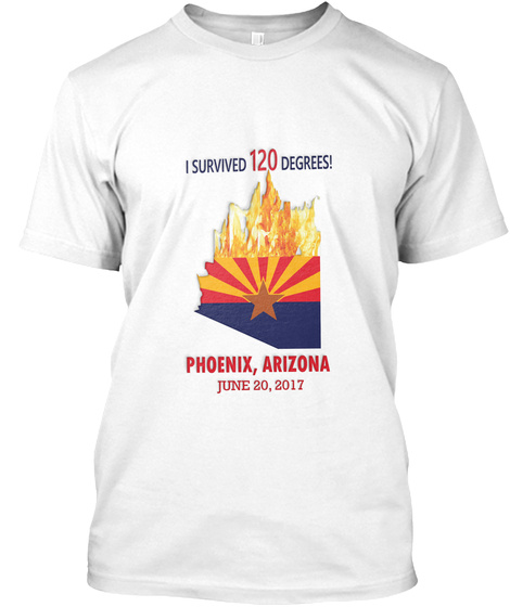 I Survived 120 Degrees! Phoenix, Arizona June 20, 2017 White T-Shirt Front