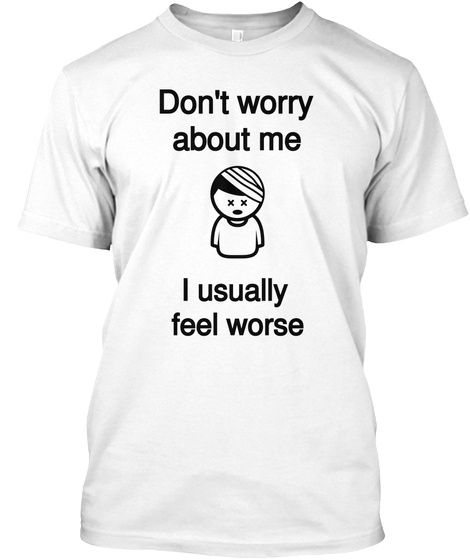 Don't Worry About Me I Usually  Feel Worse White T-Shirt Front